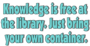 Knowledge is free at the library. Just bring your container. But what if there is no library?
