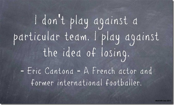 """""""I don't play against any team in particular. I play to fight against defeat."""" Eric Cantona"""