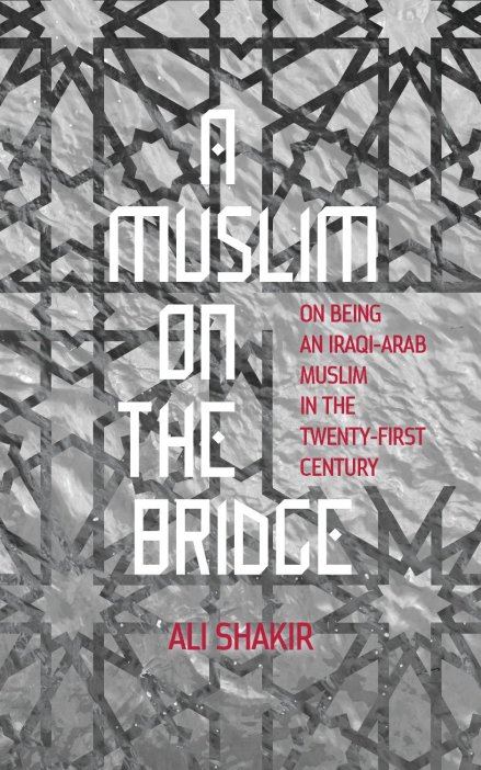 Book's Front Cover - A Muslim on the Bridge: On Being an Iraqi-Arab Muslim in the Twenty-First Century